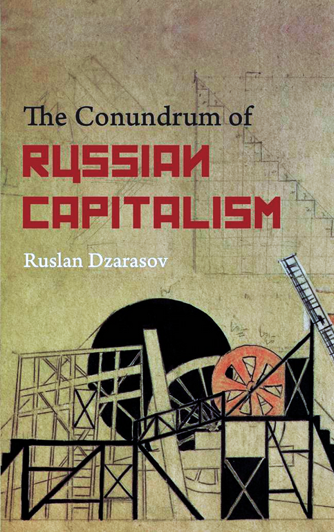 Dzarasov Ruslan - The Conundrum of Russian Capitalism: The Post-Soviet Economy in the World System (2013)